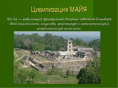 Цивилизация МАЙЯ Ма йя — цивилизация Центральной Америки, известная благодаря...