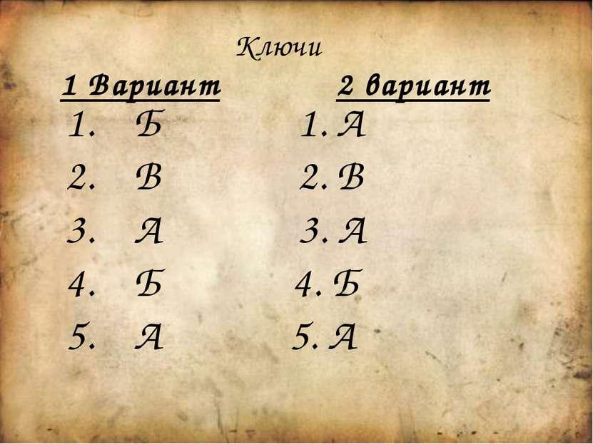 Ключи 1 Вариант 2 вариант Б 1. А В 2. В А 3. А Б 4. Б А 5. А