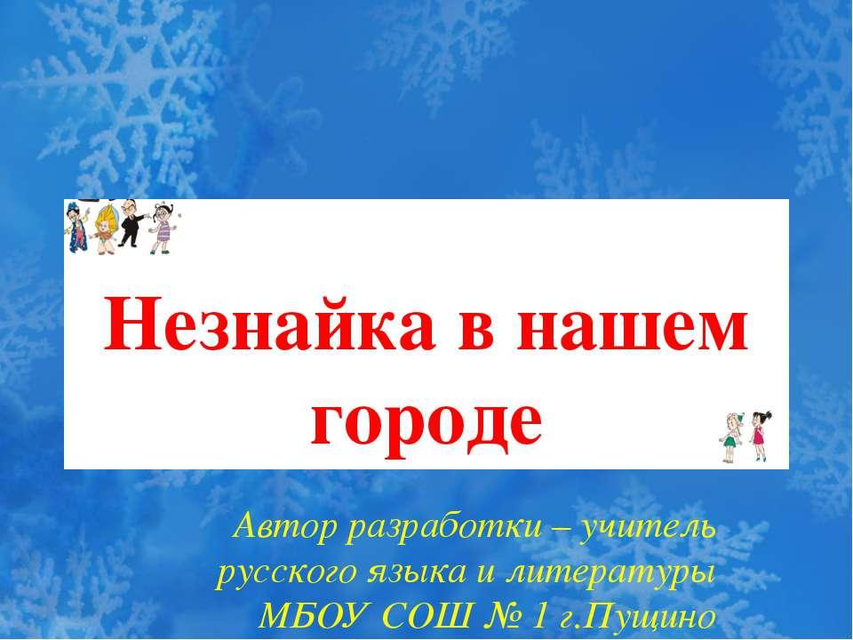Незнайка в нашем городе Автор разработки – учитель русского языка и литератур...