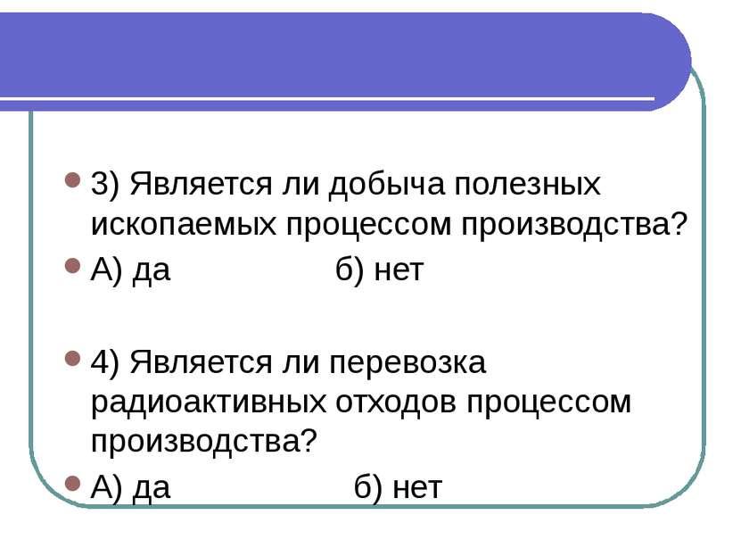 3) Является ли добыча полезных ископаемых процессом производства? А) да б) не...