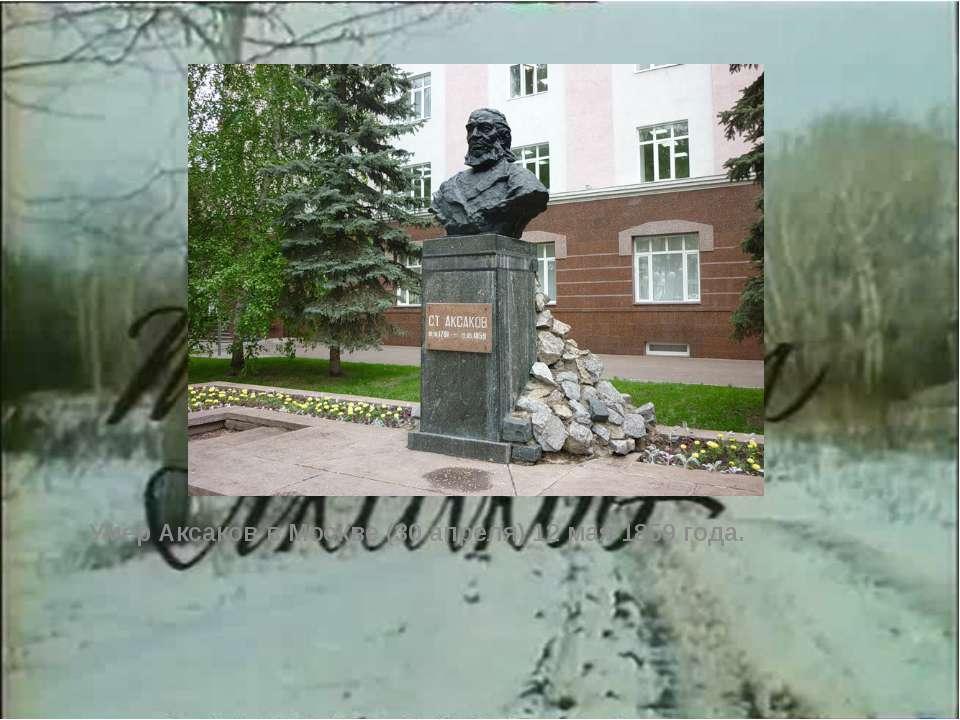 Умер Аксаков в Москве (30 апреля) 12 мая 1859 года. Умер Аксаков в Москве (30...