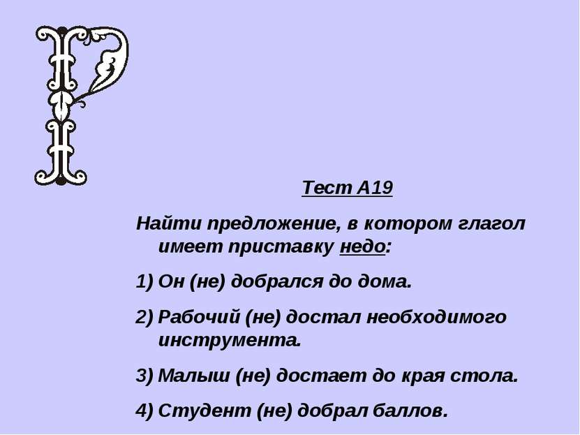 Тест А19 Найти предложение, в котором глагол имеет приставку недо: Он (не) до...