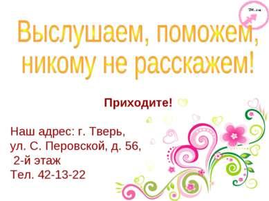 Приходите! Наш адрес: г. Тверь, ул. С. Перовской, д. 56, 2-й этаж Тел. 42-13-22