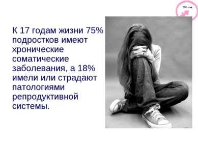К 17 годам жизни 75% подростков имеют хронические соматические заболевания, а...