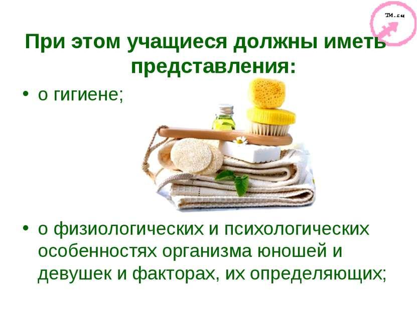 При этом учащиеся должны иметь представления: о гигиене; о физиологических и ...