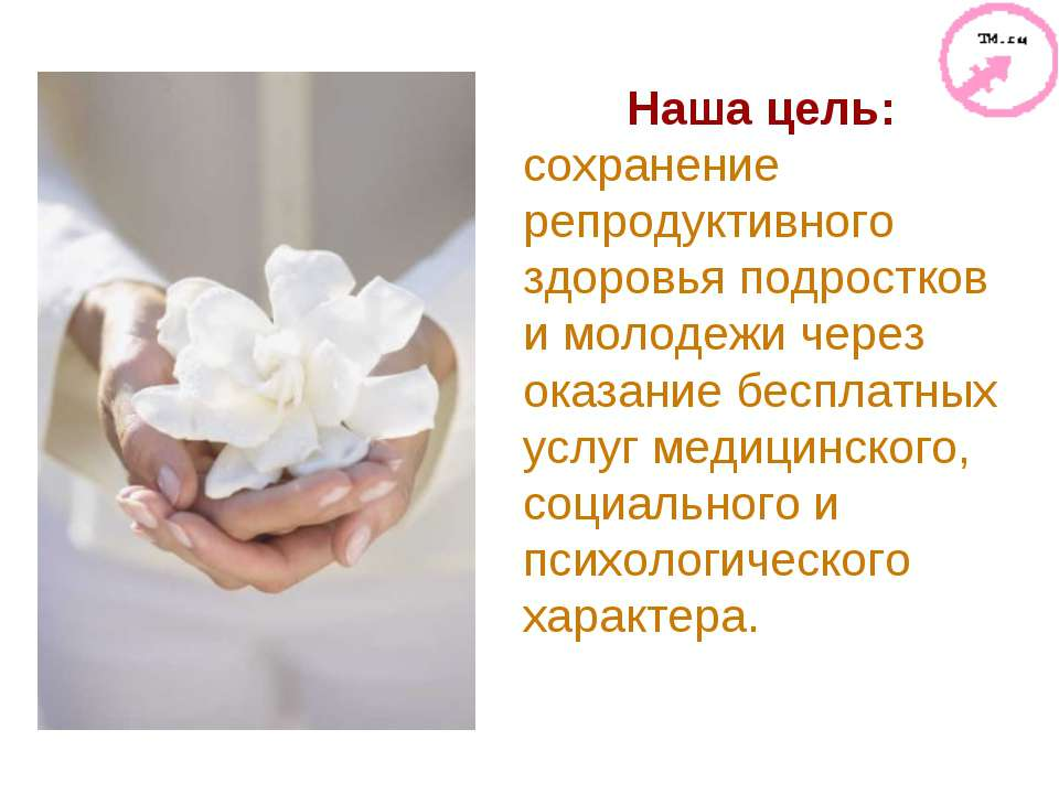 Наша цель: сохранение репродуктивного здоровья подростков и молодежи через ок...