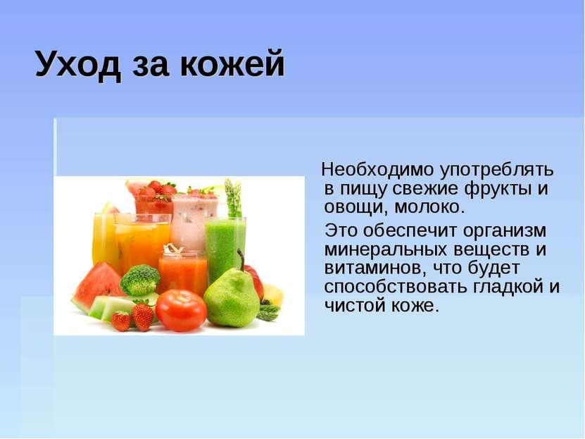 Уход за кожей Необходимо употреблять в пищу свежие фрукты и овощи, молоко. Эт...