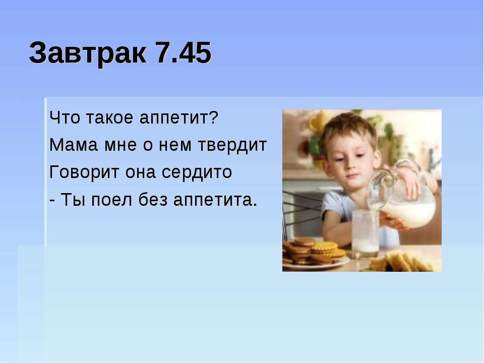 Завтрак 7.45 Что такое аппетит? Мама мне о нем твердит Говорит она сердито - ...