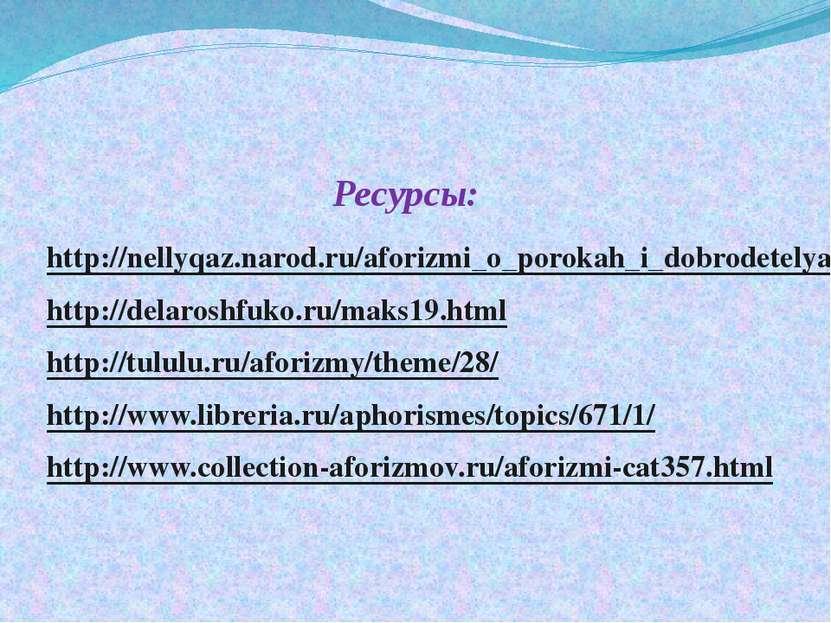 Ресурсы: http://nellyqaz.narod.ru/aforizmi_o_porokah_i_dobrodetelyah/ http://...