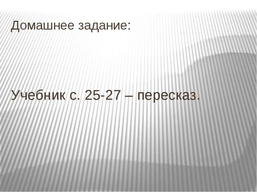 Домашнее задание: Учебник с. 25-27 – пересказ.
