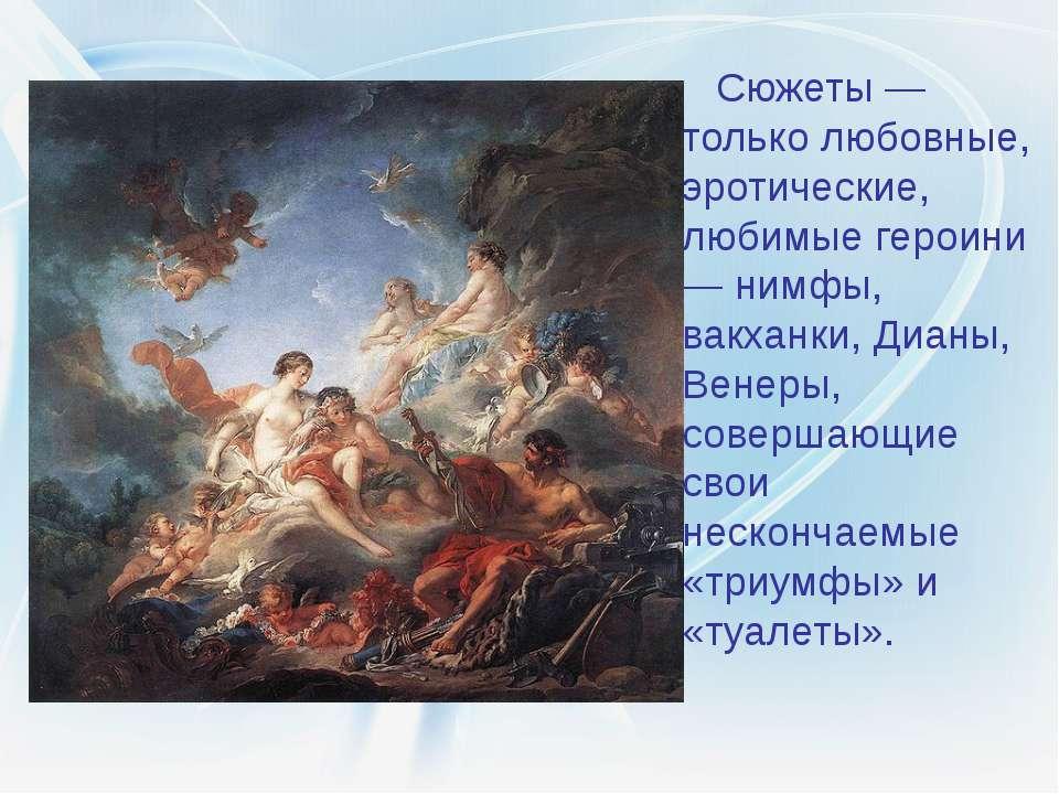 Сюжеты — только любовные, эротические, любимые героини — нимфы, вакханки, Диа...