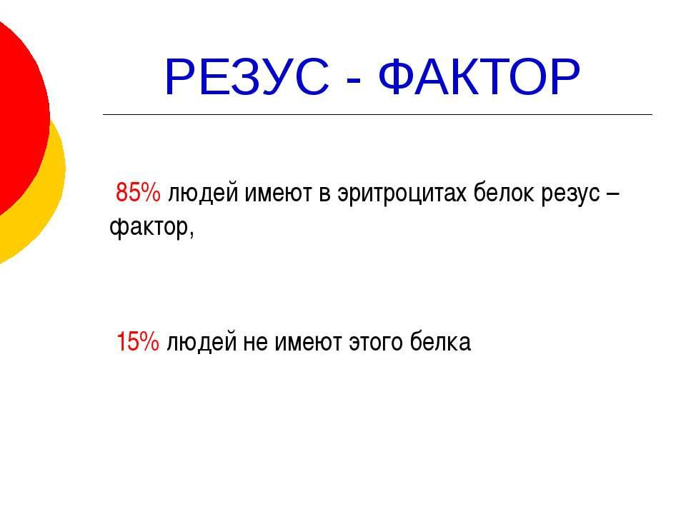 РЕЗУС - ФАКТОР 85% людей имеют в эритроцитах белок резус – фактор, 15% людей ...