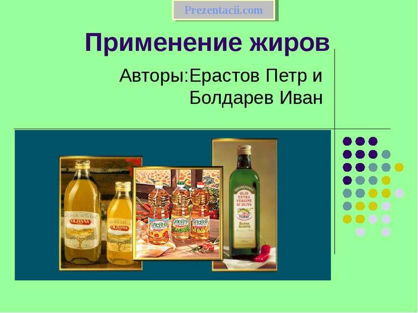 Применение жиров Авторы:Ерастов Петр и Болдарев Иван Prezentacii.com