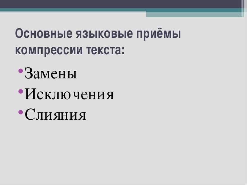 Основные языковые приёмы компрессии текста: Замены Исключения Слияния