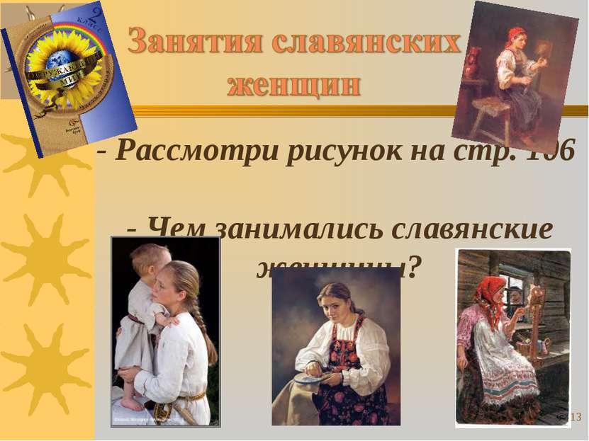 - Рассмотри рисунок на стр. 106 - Чем занимались славянские женщины? *