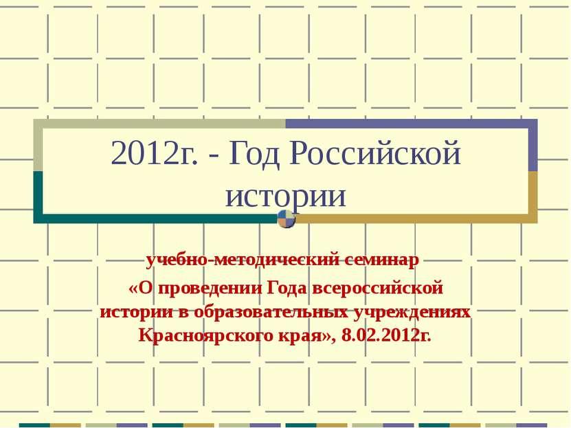2012г. - Год Российской истории учебно-методический семинар «О проведении Год...