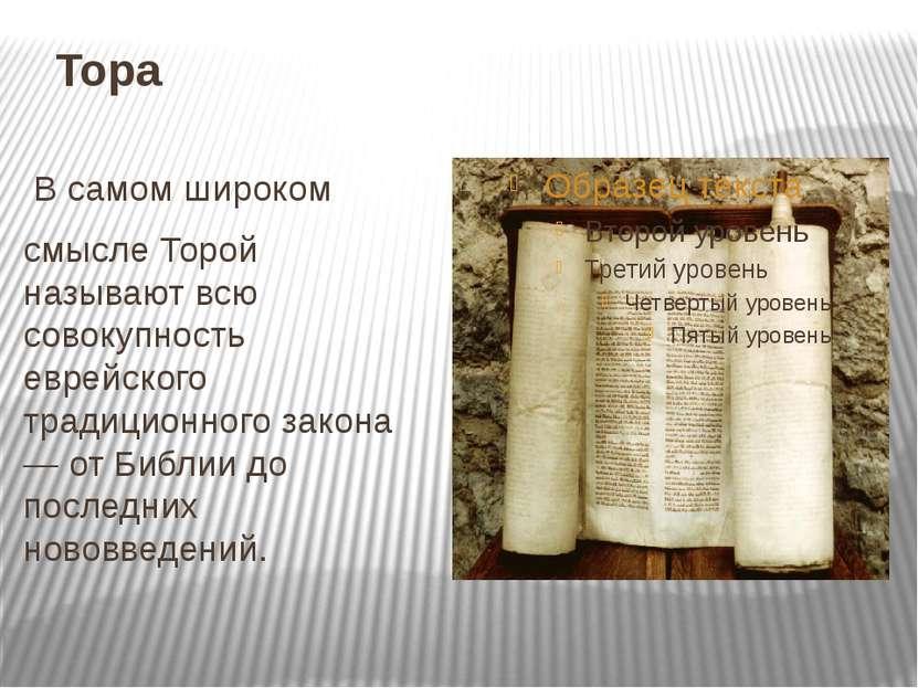 Тора В самом широком смысле Торой называют всю совокупность еврейского традиц...