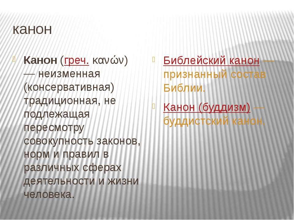канон Канон(греч.κανών) — неизменная (консервативная) традиционная, не подл...