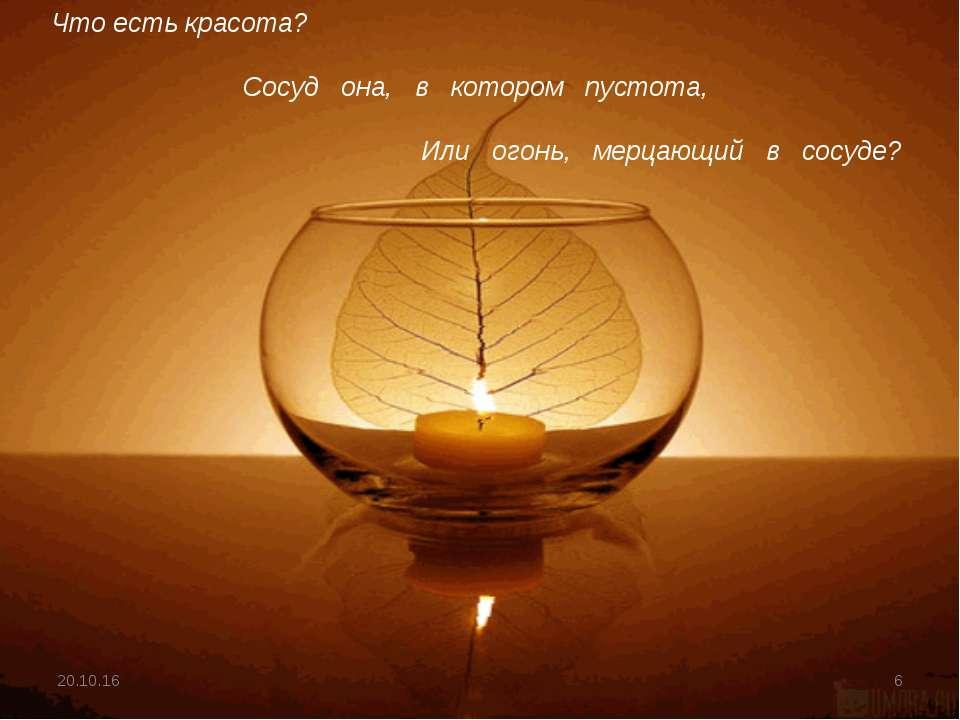 * * Что есть красота? Сосуд она, в котором пустота, Или огонь, мерцающий в со...