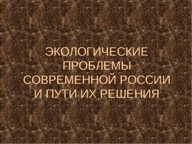 ЭКОЛОГИЧЕСКИЕ ПРОБЛЕМЫ СОВРЕМЕННОЙ РОССИИ И ПУТИ ИХ РЕШЕНИЯ