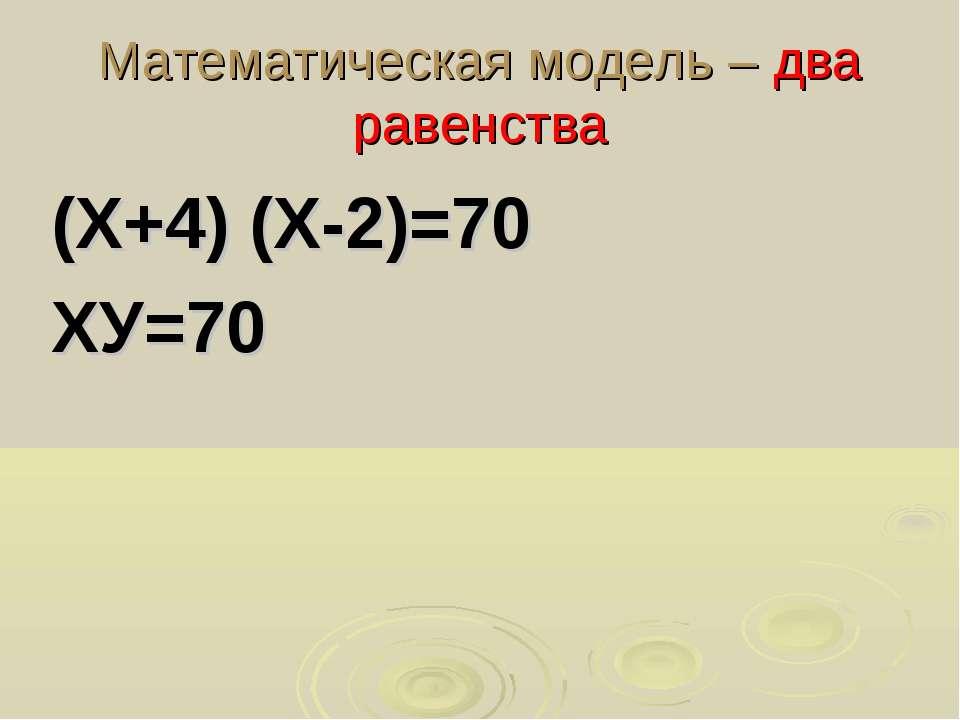 Математическая модель – два равенства (Х+4) (Х-2)=70 ХУ=70