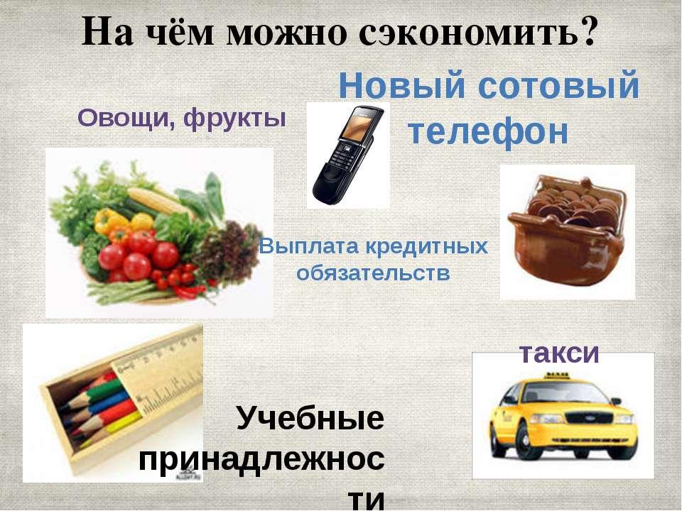 На чём можно сэкономить? Овощи, фрукты Новый сотовый телефон Учебные принадле...