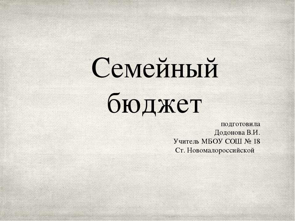 Семейный бюджет подготовила Додонова В.И. Учитель МБОУ СОШ № 18 Ст. Новомалор...