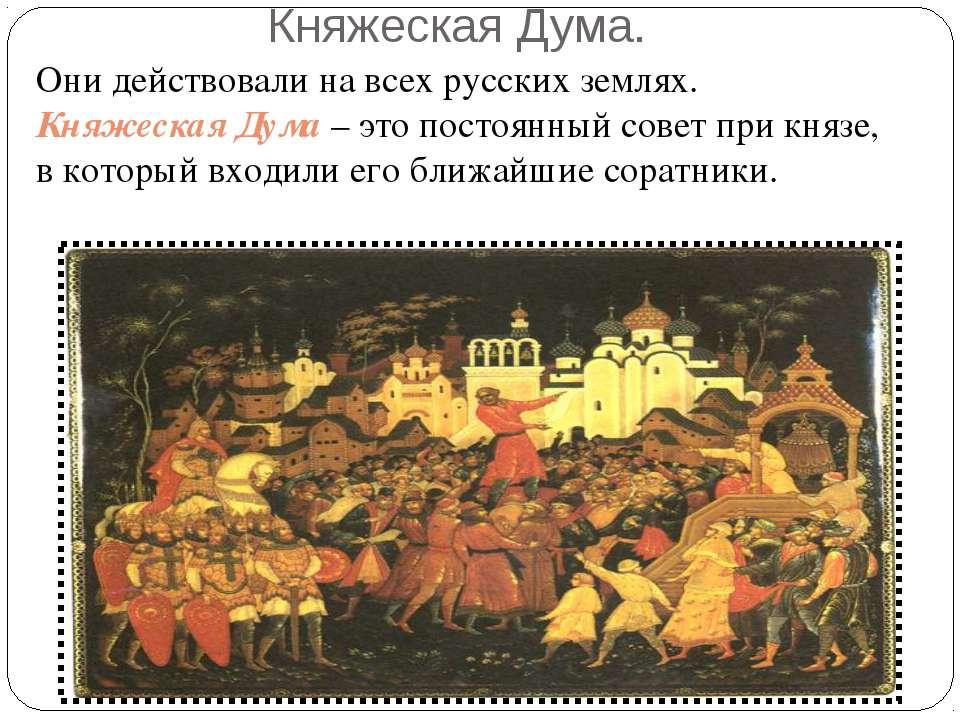 Княжеская Дума. Они действовали на всех русских землях. Княжеская Дума – это ...