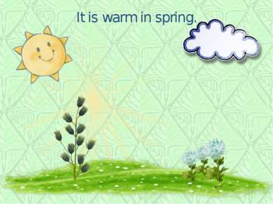 It is warm in spring.
