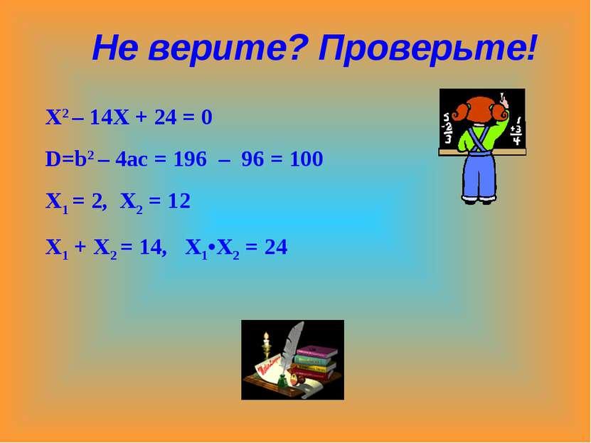 Х2 – 14Х + 24 = 0 D=b2 – 4ac = 196 – 96 = 100 X1 = 2, X2 = 12 X1 + X2 = 14, X...
