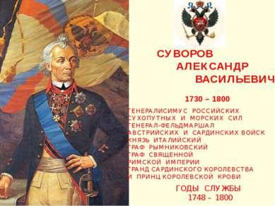 СУВОРОВ АЛЕКСАНДР ВАСИЛЬЕВИЧ 1730 – 1800 ГЕНЕРАЛИСИМУС РОССИЙСКИХ СУХОПУТНЫХ ...