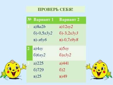 ПРОВЕРЬ СЕБЯ! № Вариант 1 Вариант 2 1 a)8a2b б)-0,5x3y2 в)-x6y6 а)12xy2 б)-3,...