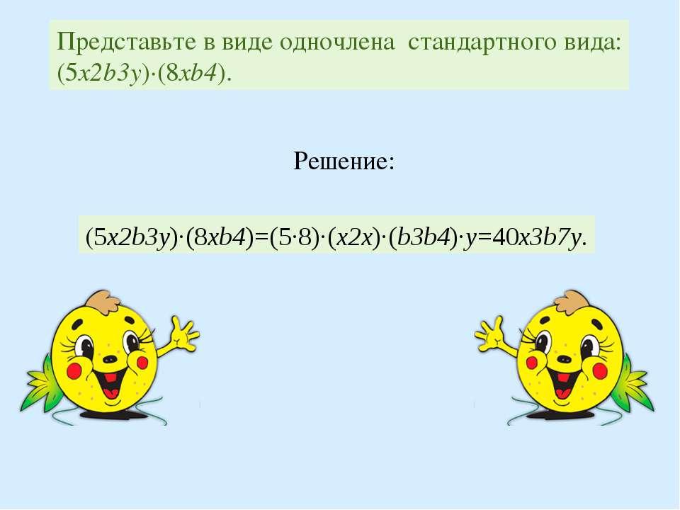 Представьте в виде одночлена стандартного вида: (5x2b3y)∙(8xb4). (5x2b3y)∙(8x...