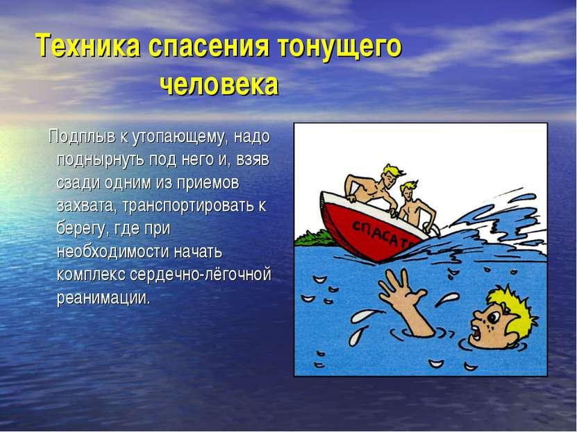 Техника спасения тонущего человека Подплыв к утопающему, надо поднырнуть под ...