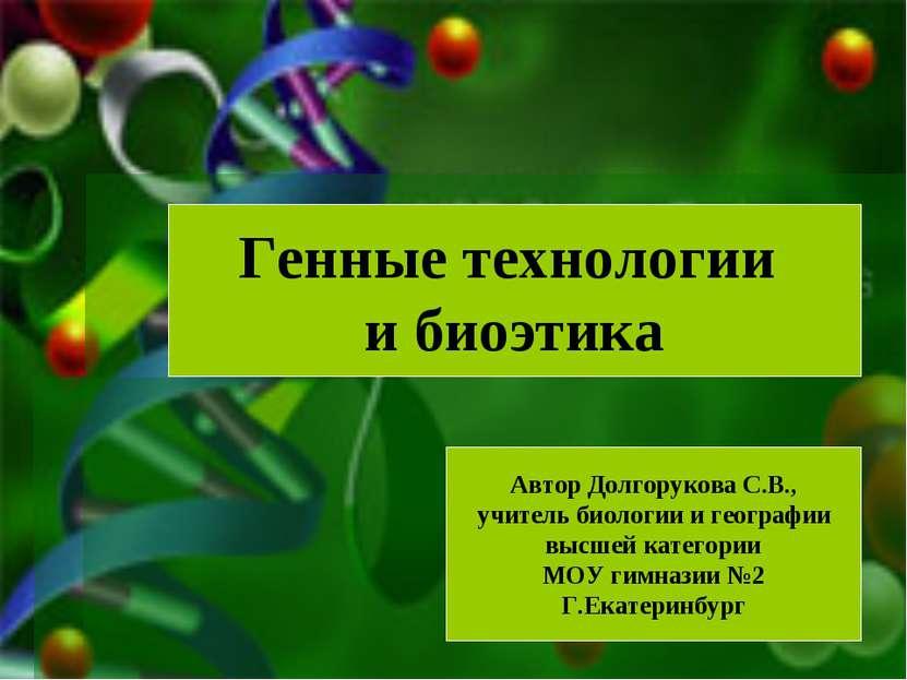 Генные технологии и биоэтика Автор Долгорукова С.В., учитель биологии и геогр...