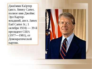 Джи мми Ка ртер (англ. Jimmy Carter, полное имя Джеймс Эрл Картер-младший, ан...