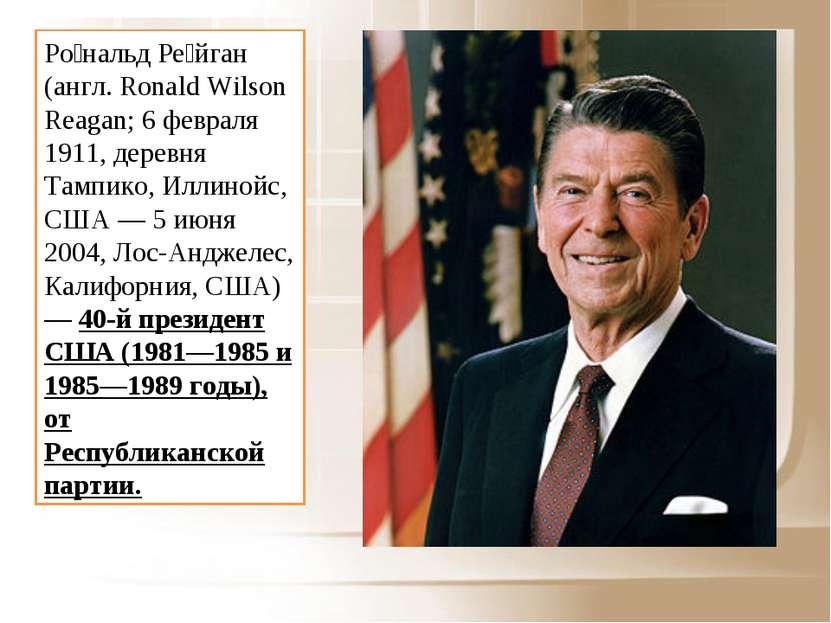 Ро нальд Ре йган (англ. Ronald Wilson Reagan; 6 февраля 1911, деревня Тампико...