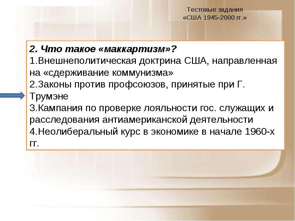 Тестовые задания «США 1945-2000 гг.» 2. Что такое «маккартизм»? Внешнеполитич...