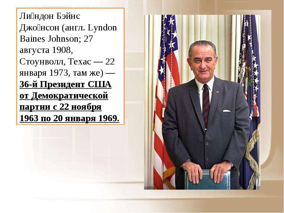 Ли ндон Бэйнс Джо нсон (англ. Lyndon Baines Johnson; 27 августа 1908, Стоунво...