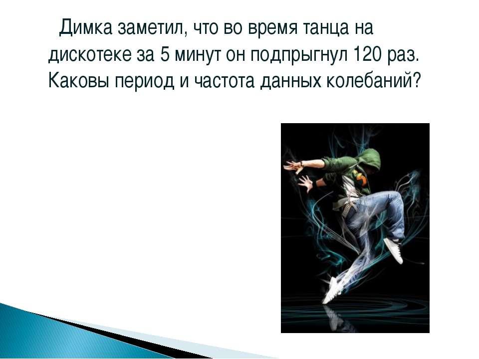 Димка заметил, что во время танца на дискотеке за 5 минут он подпрыгнул 120 р...