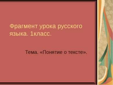 Фрагмент урока русского языка. 1класс. Тема. «Понятие о тексте».