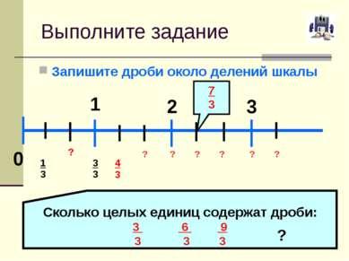 Выполните задание Запишите дроби около делений шкалы 0 1 2 3 1 ? 3 4 3 ? ? ? ...