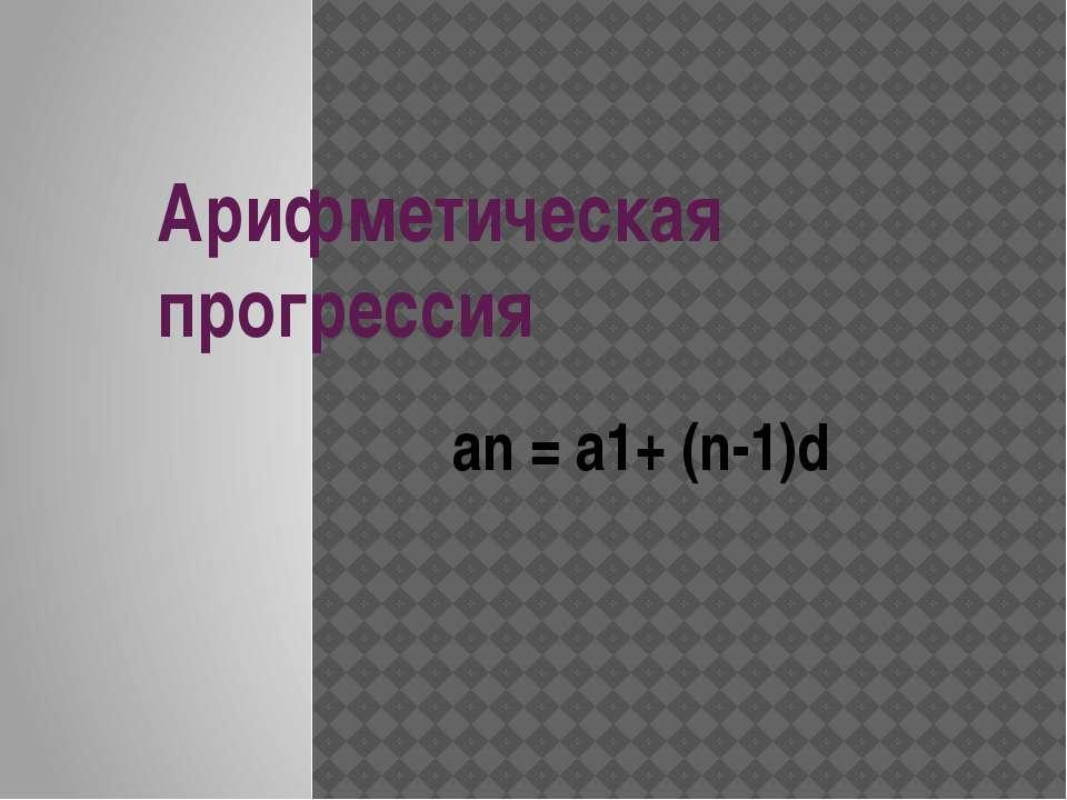 Арифметическая прогрессия an = a1+ (n-1)d