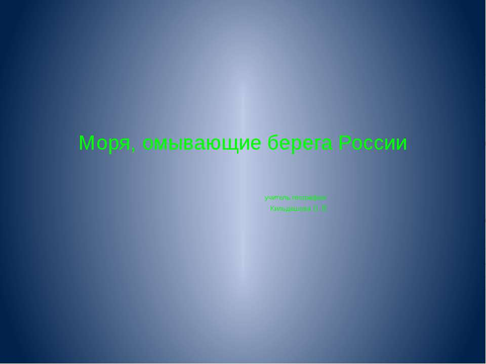 Моря, омывающие берега России учитель географии: Кильдешова О. В.