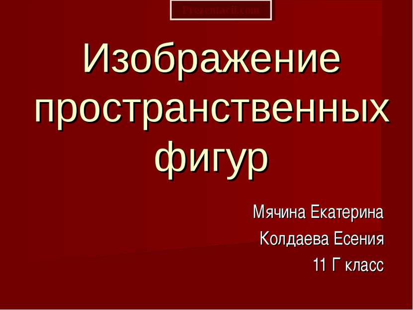 Изображение пространственных фигур Мячина Екатерина Колдаева Есения 11 Г клас...