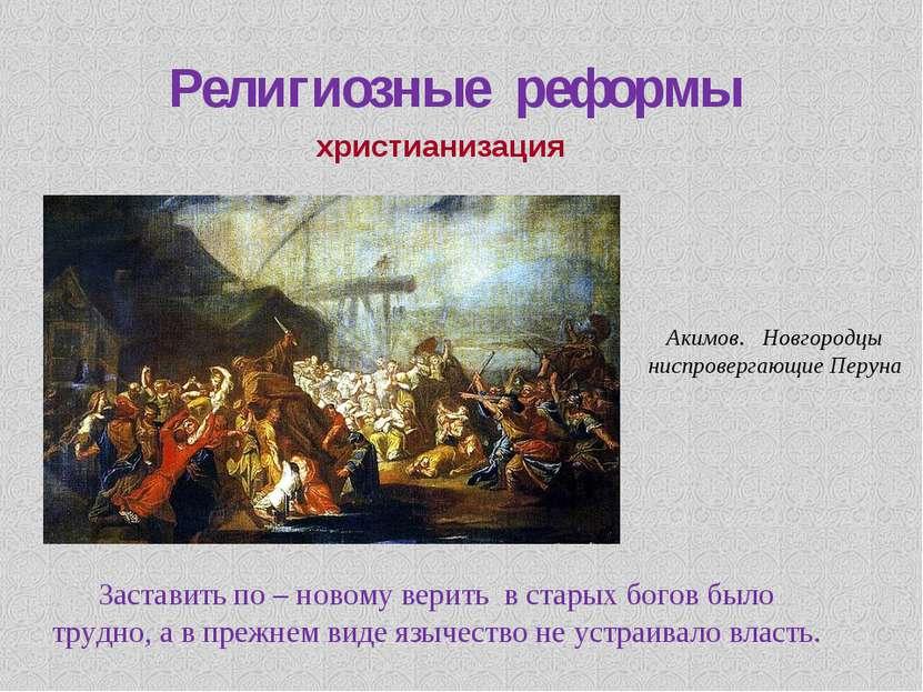 Религиозные реформы христианизация Заставить по – новому верить в старых бого...