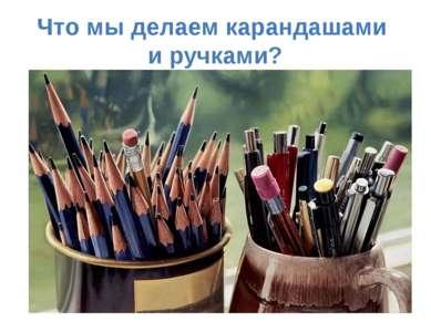 Что мы делаем карандашами и ручками?