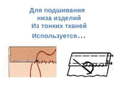 Для подшивания низа изделий Из тонких тканей Используется…