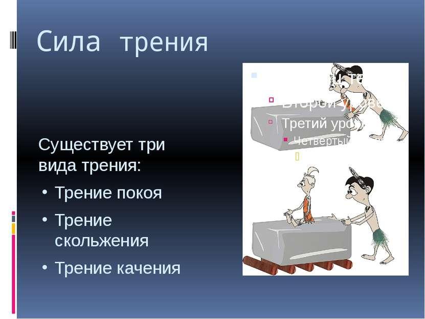 Сила трения Существует три вида трения: Трение покоя Трение скольжения Трение...