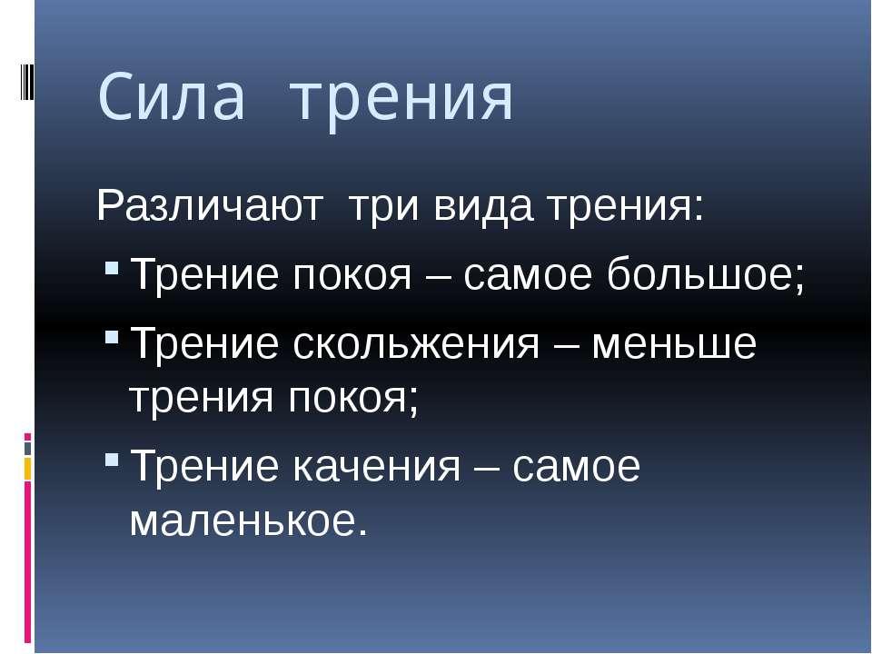 Сила трения Различают три вида трения: Трение покоя – самое большое; Трение с...